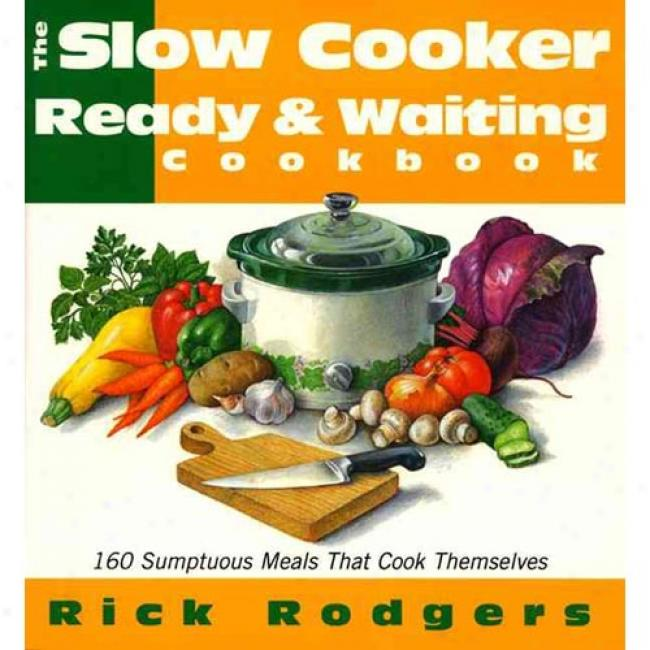 The Slow-cooker Ready & Waiting Cookbook: 160 Sumptuuous Meals That Cook Themselves By Rick Rodgers, Isbn 068815803x