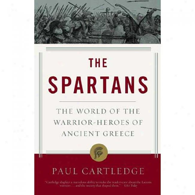 The Spartans: The World Of The Warrio-reroes Of Of great age Greece