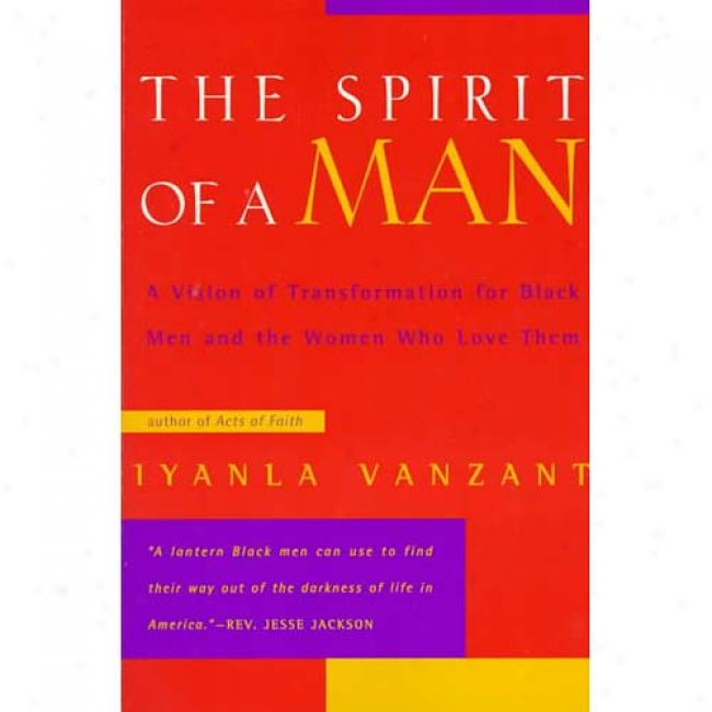 The Spirit Of A Man: A Vision Of Transformation According to Black Men And The Women Whi Love Them By Iyanla Vanzant, Isbn 0062512390
