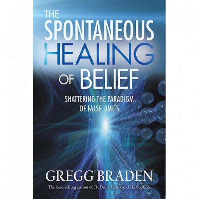The Spontaneoys Healing Of Belief: Shattering The Paradigm Of False Limits