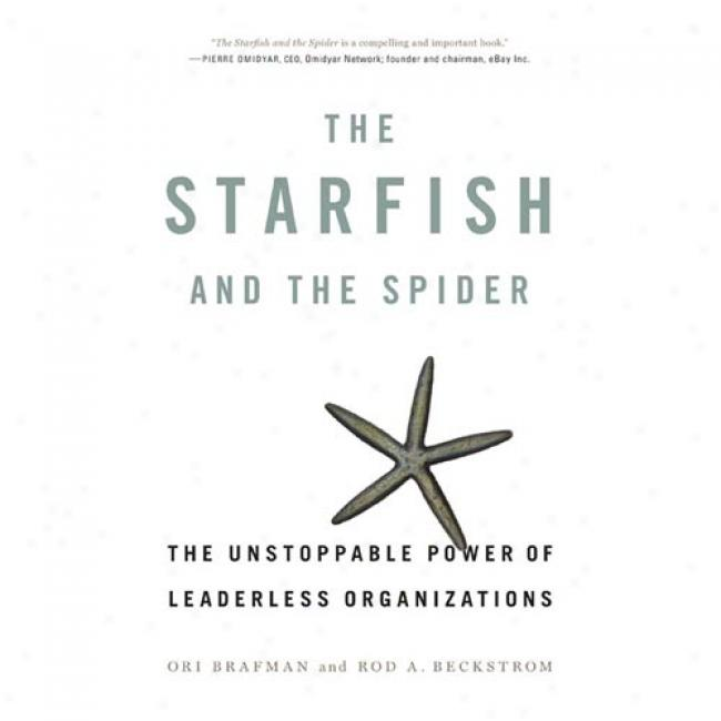 The Starfish And The Spider: The Unstoppable Power Of Ledaerless Organizations