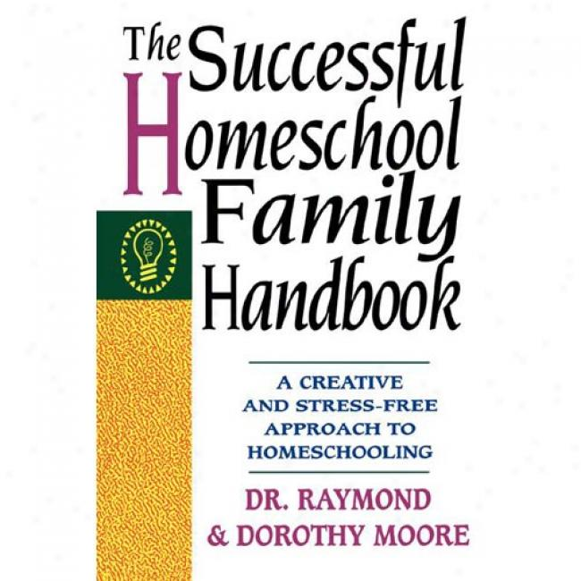 The Successful Homeschool Family Hamdbook: A Creative And Stress-free Approach To Homeschooling By Raymond S. Moore, Isbn 0785281754