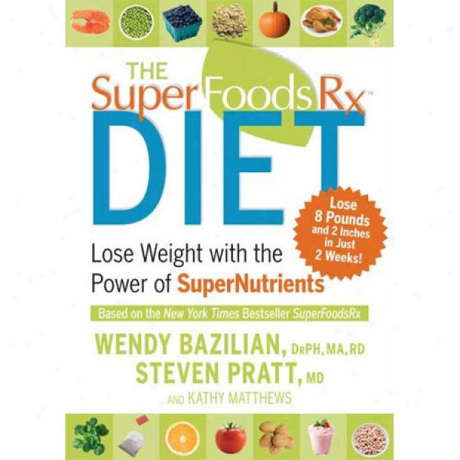 The Superfoods Rx Diet: Ruin Weight With The Power Of Supernutrients