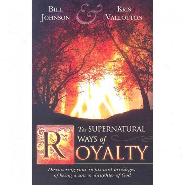 The Supernatural Ways Of Royalty: Discovring Your Rights And Privileges Of Being A Son Or Daughter Of God