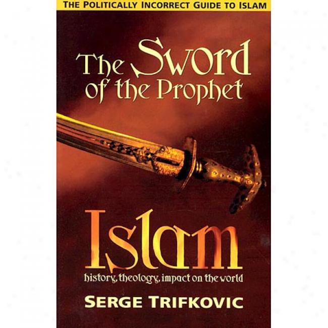 The Sword Of The Prophet: The Politically Incorrect Guide To Islam: Account, Theology, Impact Forward The World By Serge Trifkovic, Isbn 1928653111