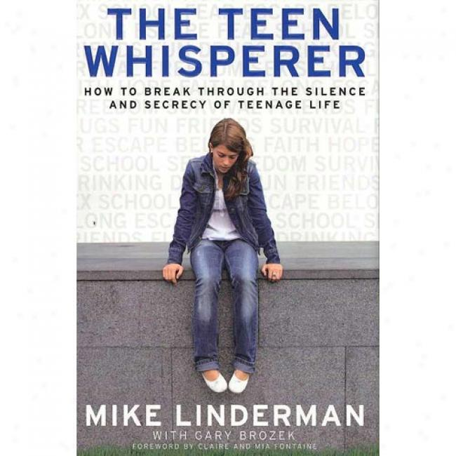 The Teen Whisperer: oHw To Break Through The Silence And Secrecy Of Teenage Life