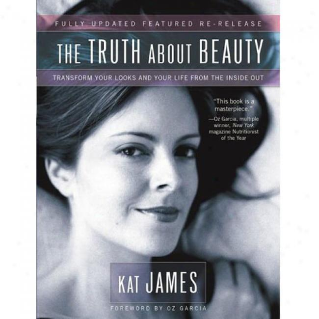 The Truth About Beauty: Change Your Looks And Your Life From Teh Inside Out