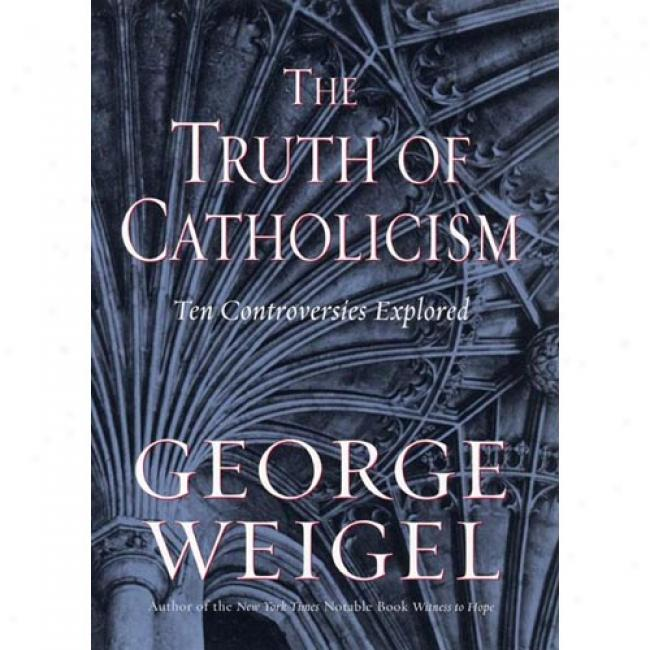 The Truth Of Catholicism: Ten Controveraies Explored By George Weigel, Isbn 0066213304