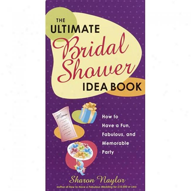 The Ultimate Bridal Shower Idea Book: How To Have A Fun, Fabulous, And Memorable Party By Sharon Naylor, Isbn 0761563695