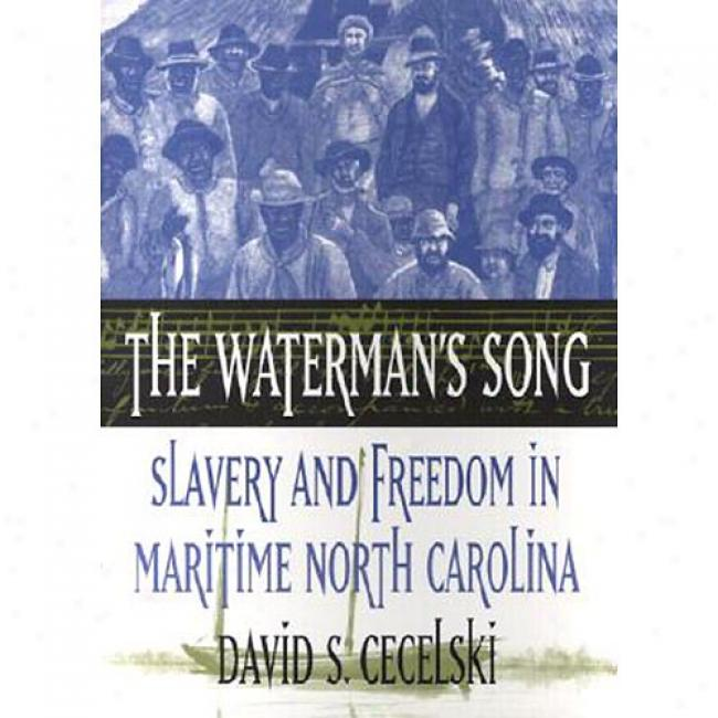 The Waterman's Song: Slavery And Freedom In Maritime North Carolina By David S. Cecelski, Isbn 0807849723