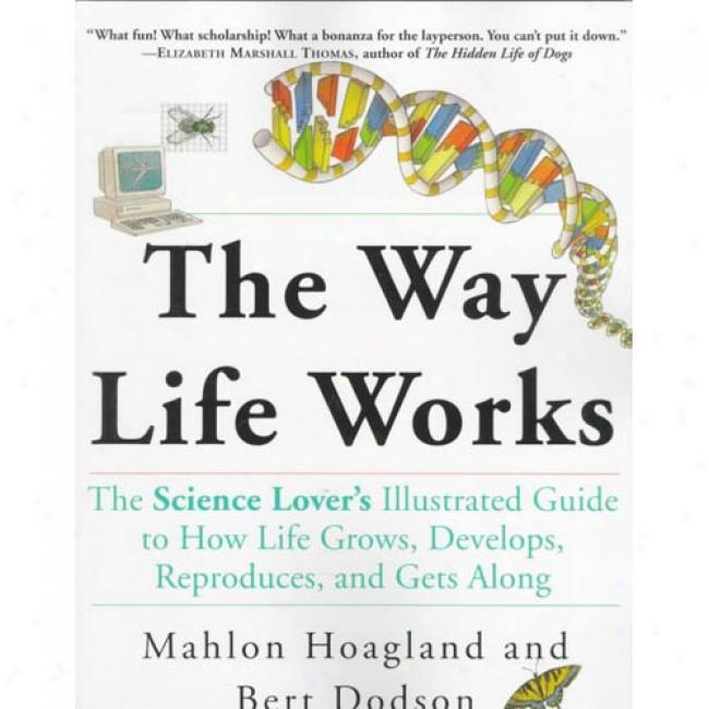 The Way Life Works: The Science Lover's Illustrated Guide To How Life Grows, Develops, Reproduces, And Gets Along By Mahlon Hoagland, Isbn 0812928881