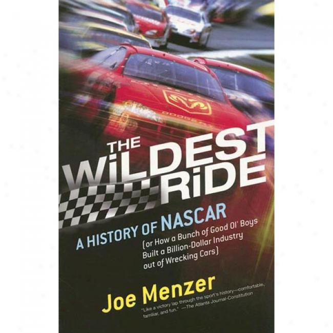The Wildest Ride: A History Of Nascar Or, How A Bunch Of Good Ol' Boy sBuilt A Billion Dollar Induxtry Out Of Wrecking Cars By Joe Menzer, Isbn 0743226259