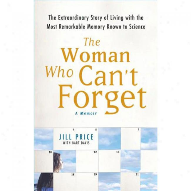 The Woman Who Can't Forget: Tje Extrardinary Story Of Existing With The Most Remarkable Memory Known To Science