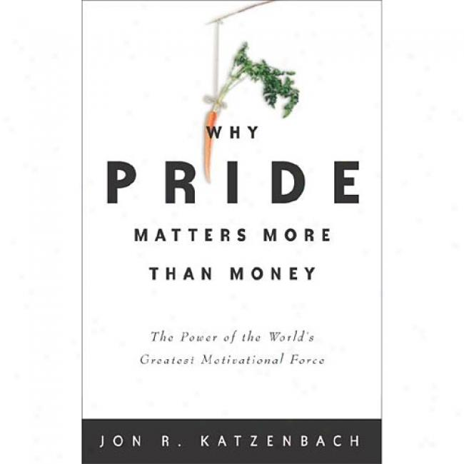 The World's Greatest Motivational Force: Why Pride Matters More Than Money By Jon R. Katzenbach, Isbn 0609610651