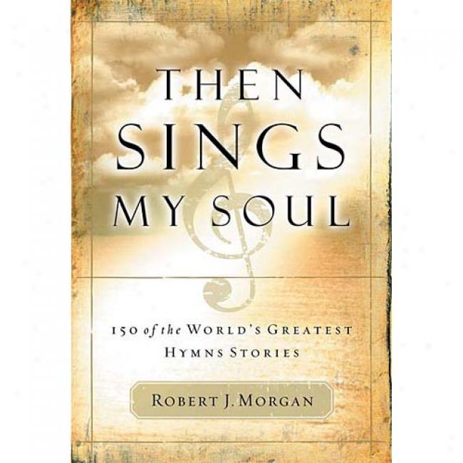 Then Sings My Soul: 150 Of The World's Greatest Hymn Stories With Other By Robert J. Morgan, Isbn 0785249397