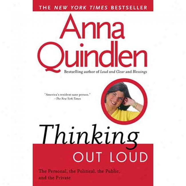 Thinking Out Loud: On The Personal, The Political,T he Public And The Private By Anna Quindlen, Isbn 0449909050
