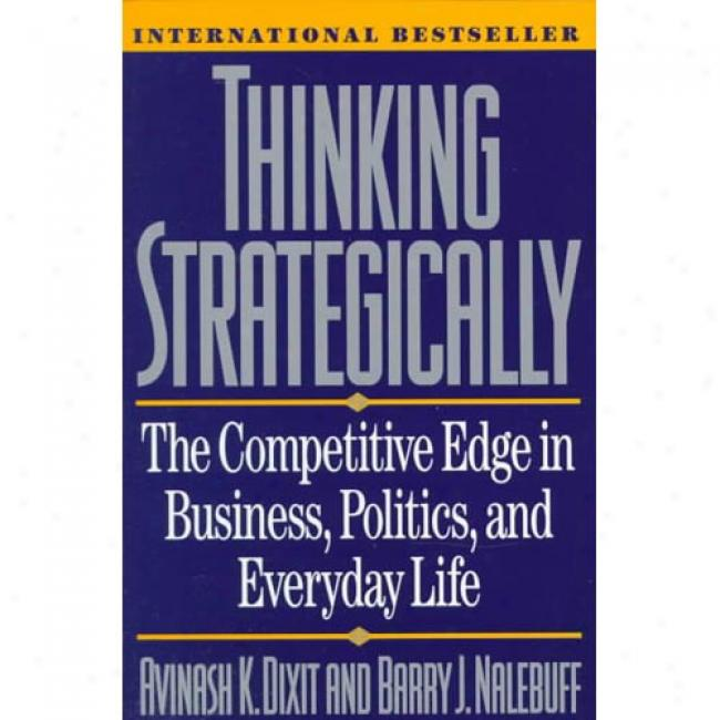 Thinking Strategically: The Competing Edge In Business, Politics, And Everyday Life By Avinash K. Dixit, Isbn 0393310353