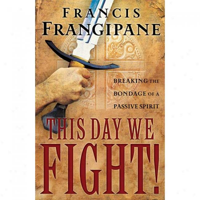 Thi Day We Fight!: Breaking The Bondage Of A Passive Spirit