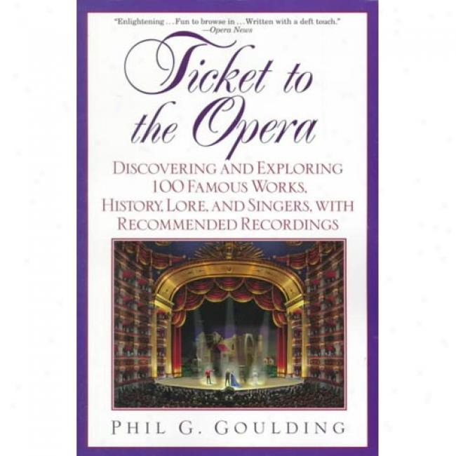Ticket To The Opera: Discovering And Exploring 100 Famous Works, History, Learning, And Singers, With Recommended Recordings By Phil G. Goulding, Isbn 0440905666