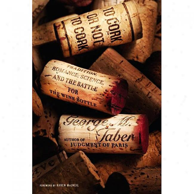 To Cork Or Not To Corrk: Tradition, Romance, Science, And The Battle For The Wine Bottle