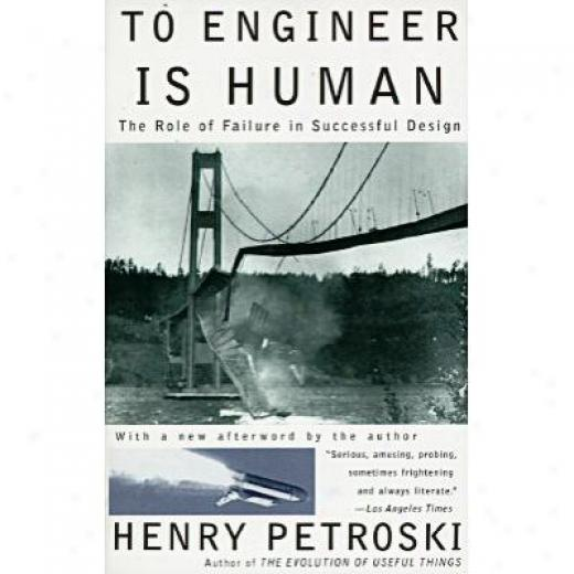 To Engineer Is Human: The Role Of Failure In Prosperous Design By Henry Petroski, Isbn 0679734163