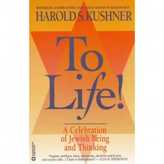 To Life!: A Celebration Of Jewish Sentient And Thinking By Harold S. Kushner, Isbn 0446670022