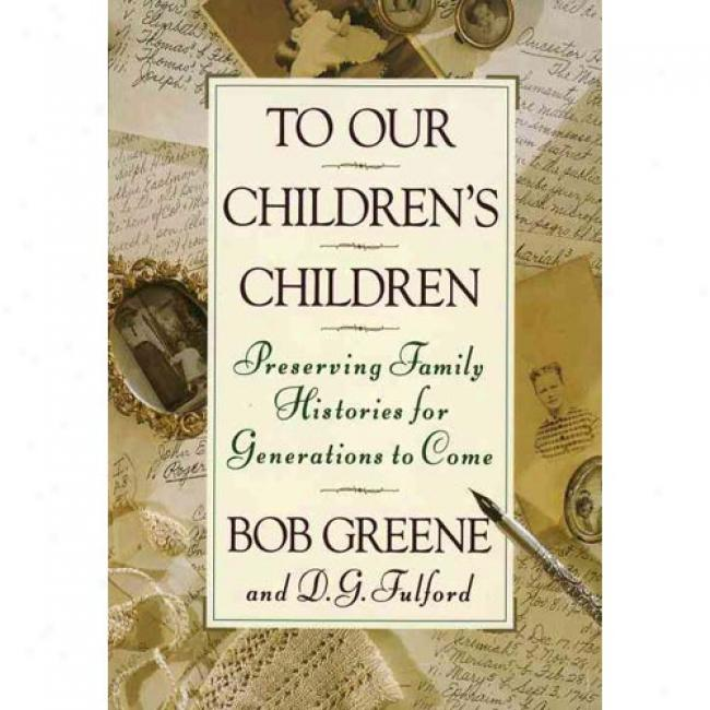 To Our Children's Children: Preserving Family Histories For Generations To Come By Bob Greene, Isbn 0385467974