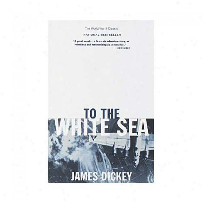 To The White Sea By James Dickey, Isbn 0385313098