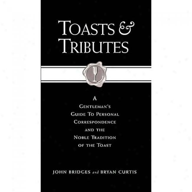 Toasts & Tributes: A Gentleman's Guide To Personal Correspondence And The Noble Tradition O The Toast