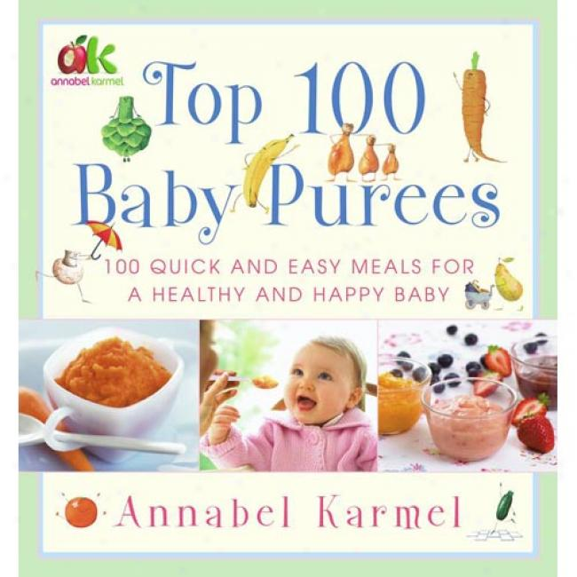 Top 100 Baby Purees: 100 Quick And unconstrained Meals For A Healthy And Happy Baby