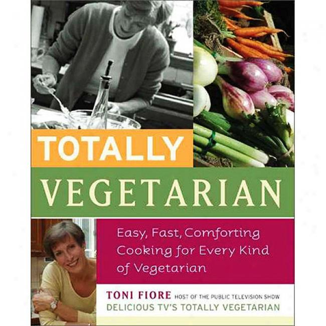 Totally Vegetarian: Eaxy, Fast, Comforting Cooking For Every Kind Of Vegetarian