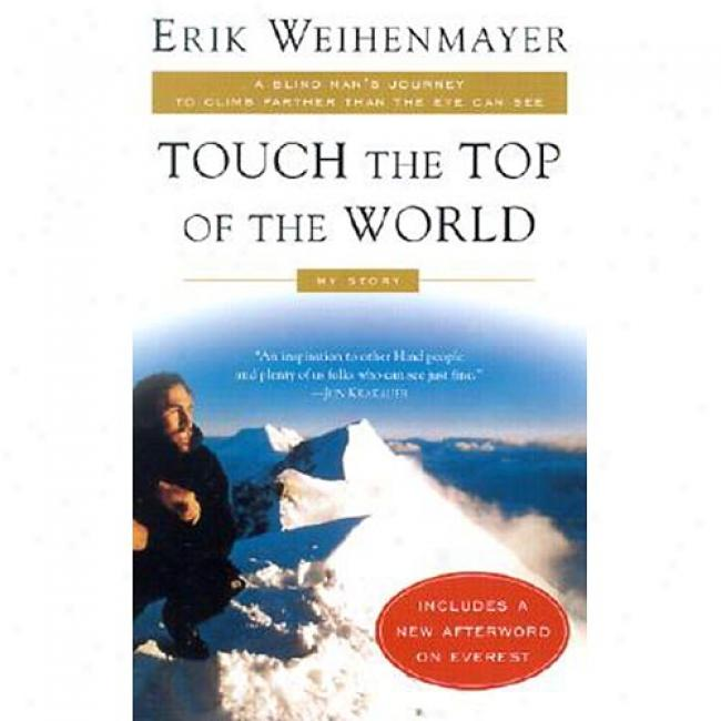 Touch The Top Of The World: A Blind Man's Journey To Clinb Farther Than The Eye Can See, My Story By Erik Welhenmayer, Isbn 0452282942