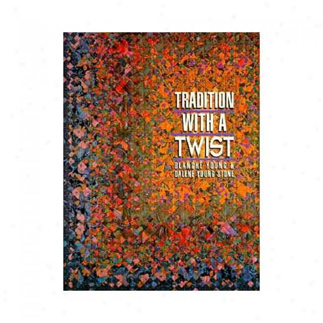 Tradition Witn A Twist: Variations On Your Favorite Quilts By Blanche Youthful, Isbn 1571200029