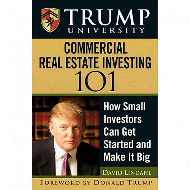 Trump University Commercia1 Real Estate 101: How Small Investors Be able to Get Started And Make It Big