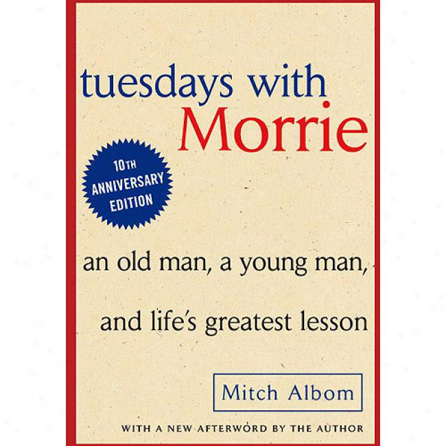 Tuesdays With Morrie: An Old Man, A Young Man, And Life's Greatest Lesson By Mitch Albom, Isbn 0385484518