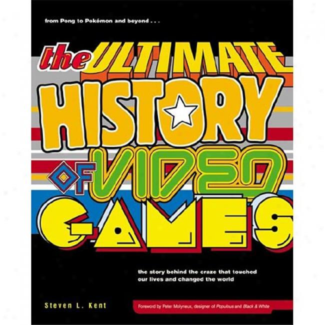 Ulltimate History O Video Games: From Pong To Pokemon, The Story Behind The Craze That Touched Our Lives And Changed The World By Steve L. Kent, Isbn 0761536434
