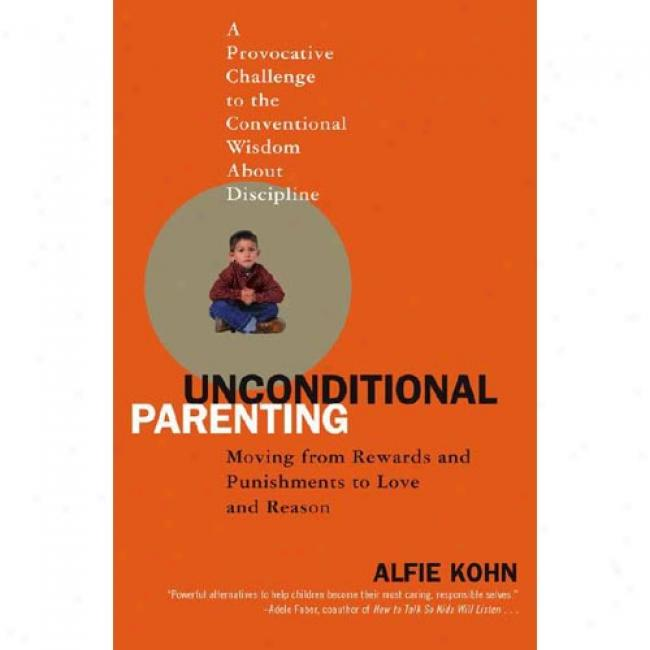 Unconditional Parenitng: Moving From RewardsA nd Punishments To Attachment And Reason