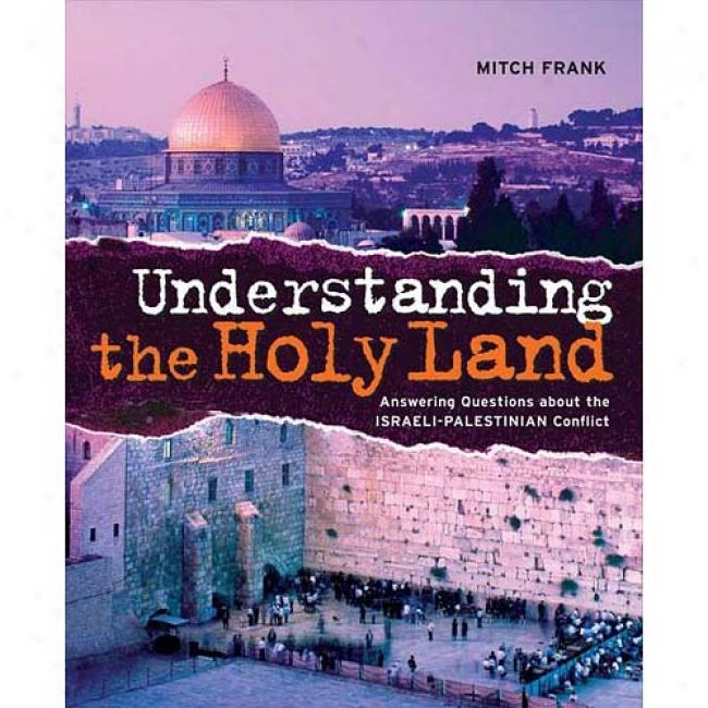 Understanding The Holy Land: Answering Questions About The Israelli-palestinian Conflict