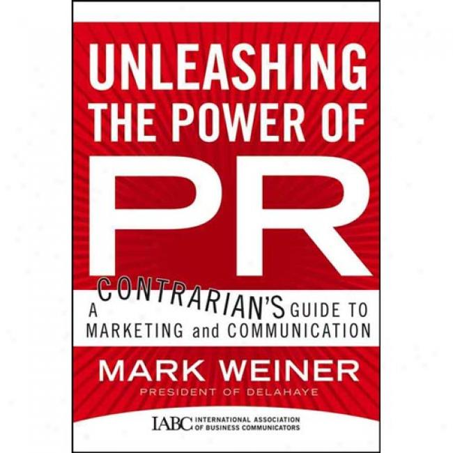 Unleashing The Force Of Pr: A Contrarian's Clew To Marketing And Communication