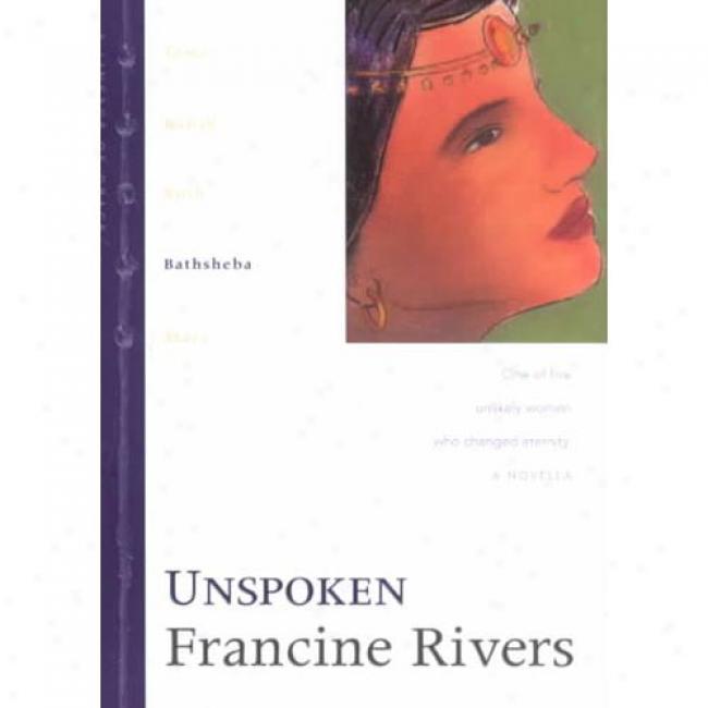 Unspoken: OneO f Five Unlikely Women Who Changed Eternity. By Francine Rivers, Isbn 0842335986