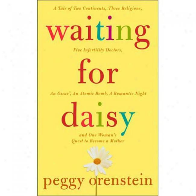 Waiting For Daisy: A Tale Of Two Continents, Three Religions, Five Infertility Doctors, An Oscar, An Atomic Bomb, A Romantic Night, And O