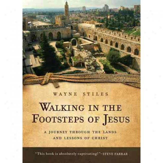 Walking In The Footsteps Of Jesus: A Journey Through The Lands And Lessonw Of Christ