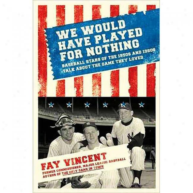 We Would Have Played For Trifle: Baseball Stars Of The 1950s And 1960s Talk About The Game They Loved