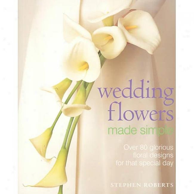 Wedding Flowers Made Simple: Over 80 Glorious Floral Dezigns For That Special Day In proportion to Stephdn Roberts, Isbn 0823057070