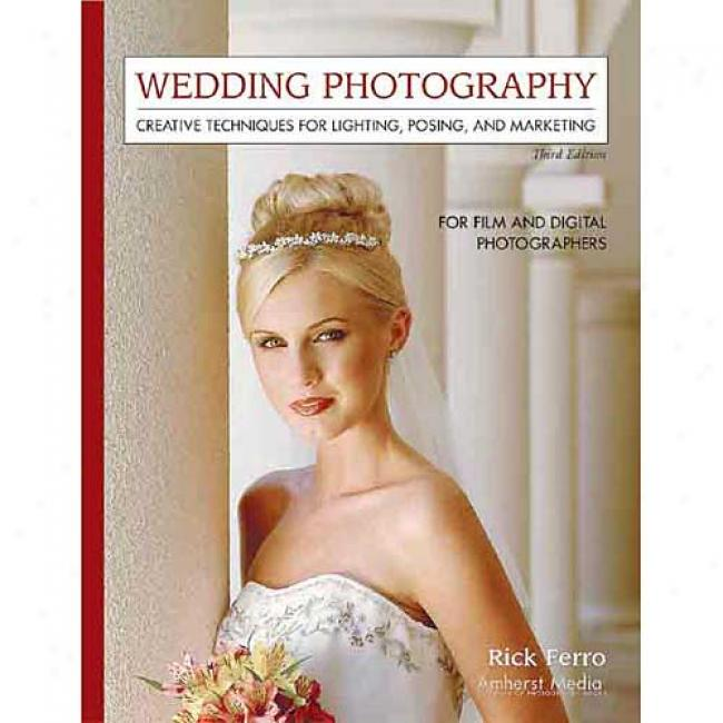 Wedding Photography: Creative Techniques For Lighting, Posing, And Marketing For Digital And Film Photographers