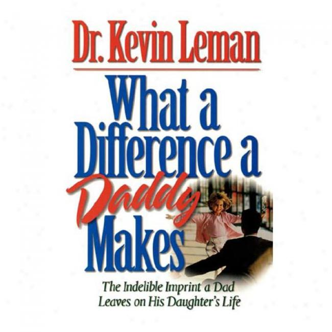 What A Differennce A Daddy Makes: The Indelible Imprint A Dad Leaves On His Daughter's Life By Kevin Leman, Isbn 0785266046