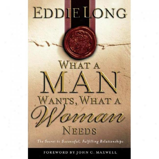 What A Man Wants, What A Woman Needs: The Secret To Successul, Fulfilling Relationships By Eddie L. Long, Isbn 0785265724