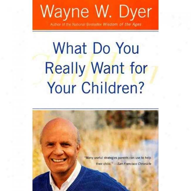 What Do You Really Want For Your Children? By Wayne W. Dyer, Isbn 0380730472