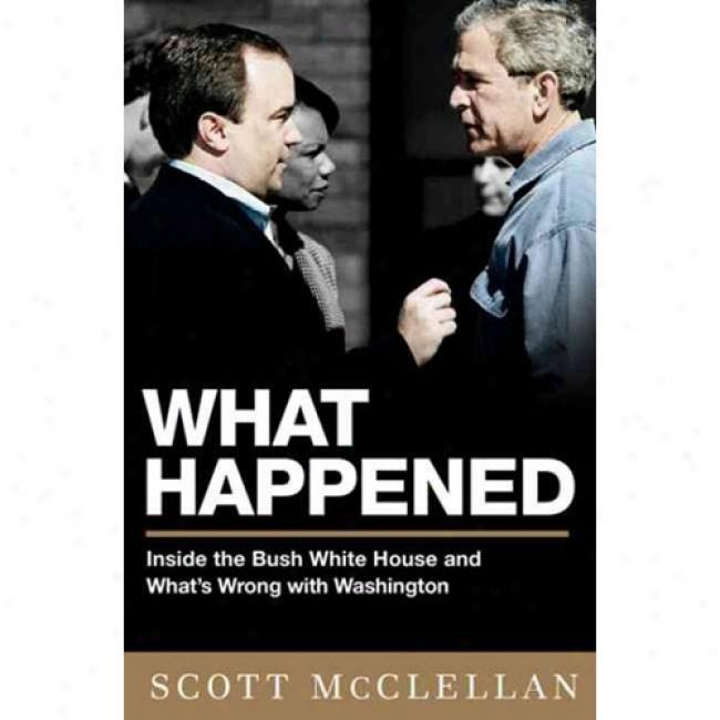 What Happened: Insiide The Bush White House And Washington's Culture Of Deception