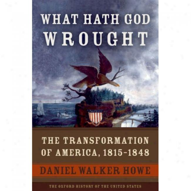 What Hath God Wrought: The Transformation Of America, 1815-1848